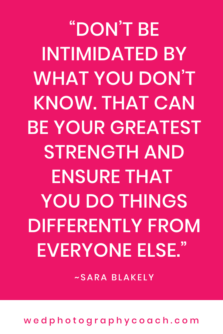 Don't be intimidated by what you don't know. That can be your greatest strength and ensure that you do things differently from everyone else