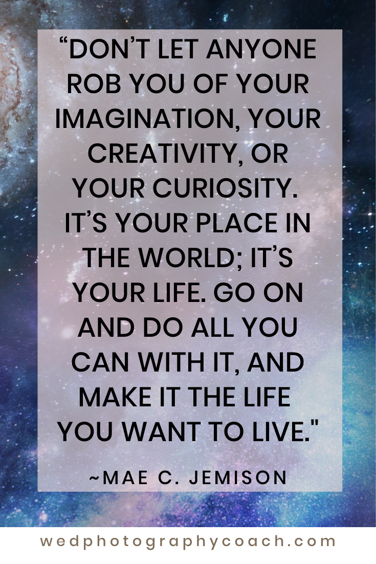 Don't let anyone rob you of your imagination, your creativity, or your curiosity. Its your place in the world; it's your life. Go on and do all you can with it and make it the life you want to live