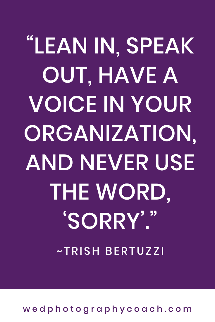 Lean in, speak out, have a voice in your organization, and never use the word, 'sorry'