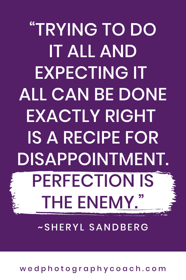 Trying to do it all and expecting it all can be done exactly right is a recipe for disappointment. Perfection is the enemy