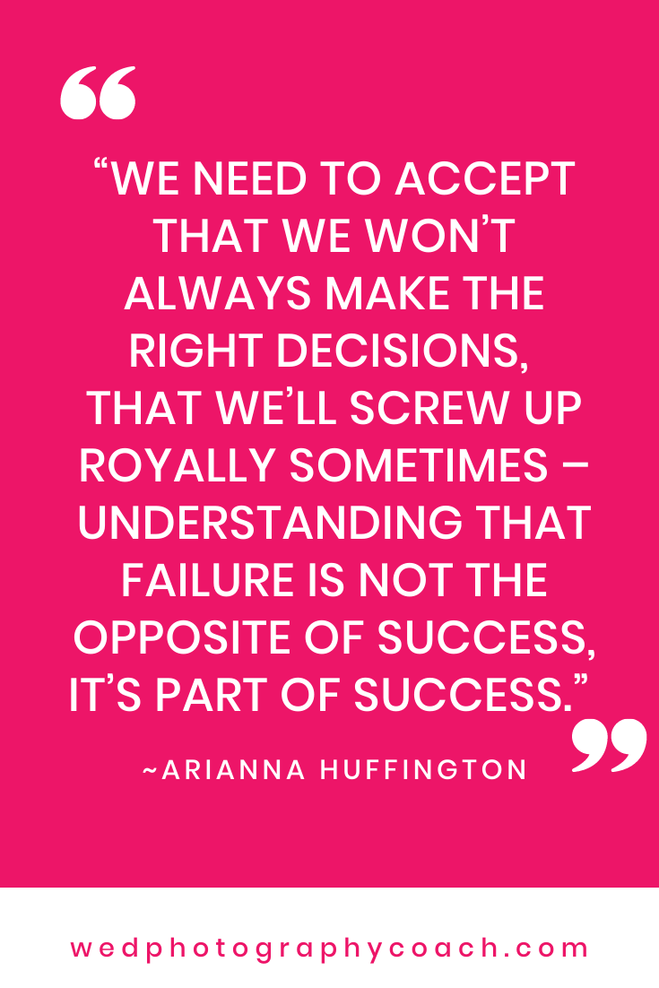 We need to accept that we won't always make the right decisions, that we'll screw up royally sometimes – understanding that failure is not the opposite of success, it's part of success