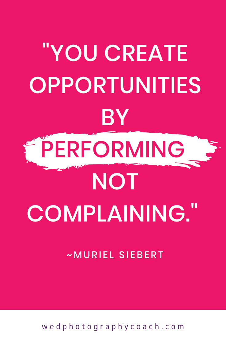 You create opportunities by performing not complaining